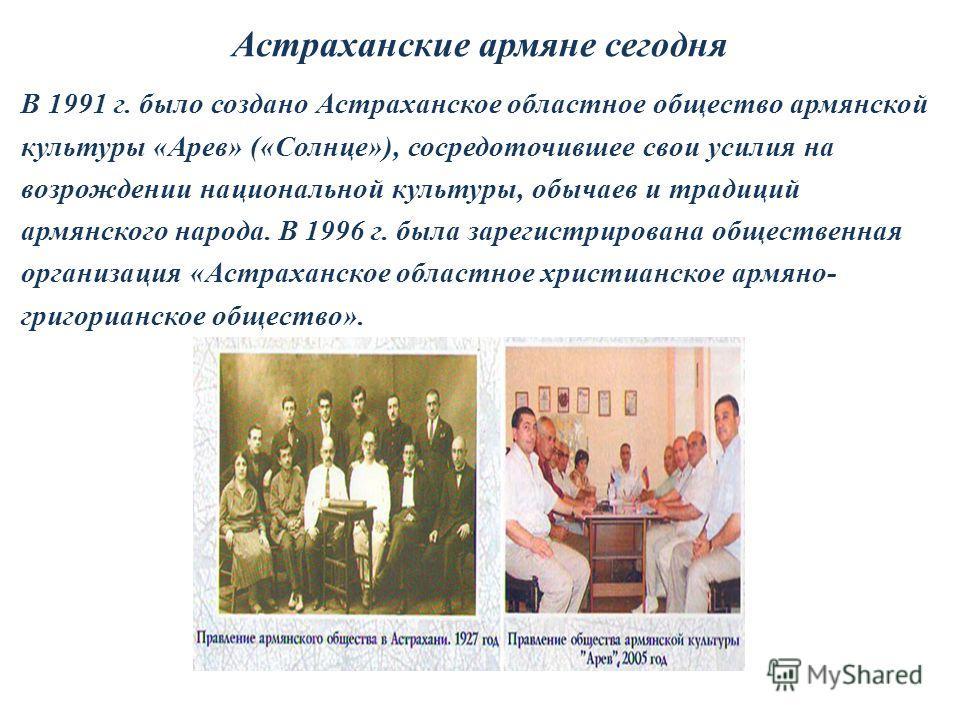 Астраханские армяне сегодня В 1991 г. было создано Астраханское областное общество армянской культуры «Арев» («Солнце»), сосредоточившее свои усилия на возрождении национальной культуры, обычаев и традиций армянского народа. В 1996 г. была зарегистри