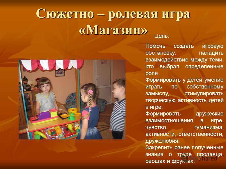 Сюжетно – ролевая игра «Магазин» Цель: Помочь создать игровую обстановку, наладить взаимодействие между теми, кто выбрал определённые роли. Формировать у детей умение играть по собственному замыслу, стимулировать творческую активность детей в игре. Ф