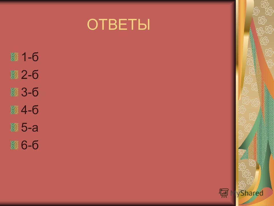ОТВЕТЫ 1-б 2-б 3-б 4-б 5-а 6-б
