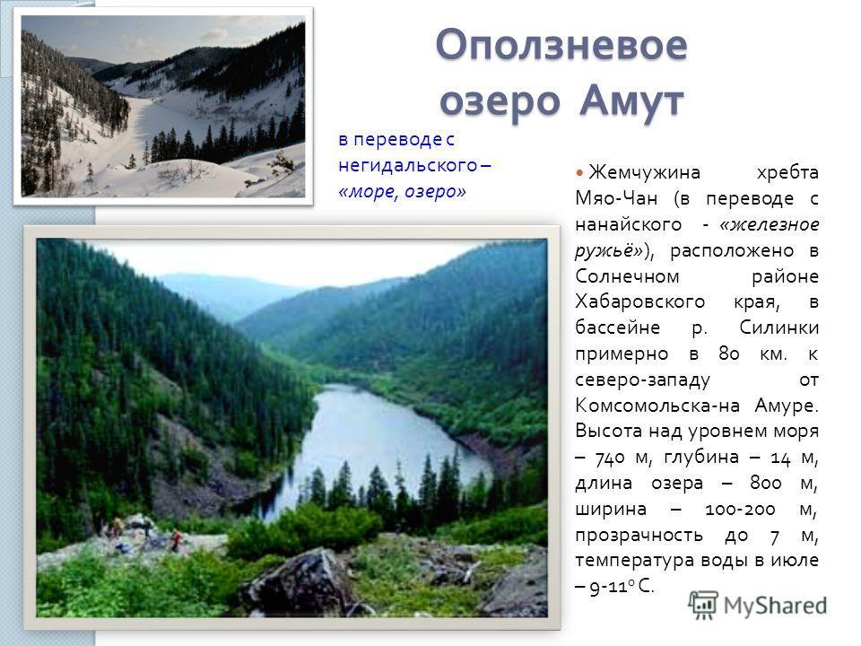 Оползневое озеро Амут Жемчужина хребта Мяо - Чан ( в переводе с нанайского - « железное ружьё »), расположено в Солнечном районе Хабаровского края, в бассейне р. Силинки примерно в 80 км. к северо - западу от Комсомольска - на Амуре. Высота над уровн