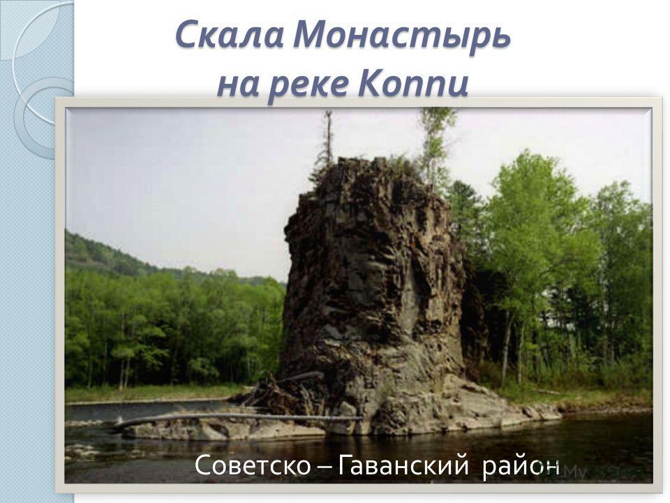 Скала Монастырь на реке Коппи Советско – Гаванский район