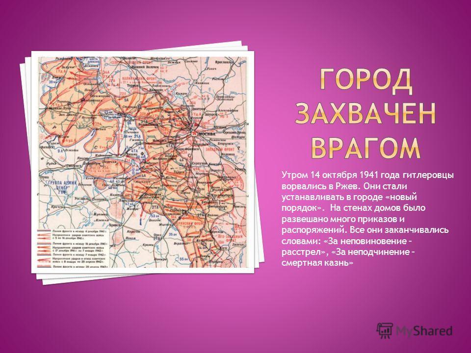 Утром 14 октября 1941 года гитлеровцы ворвались в Ржев. Они стали устанавливать в городе «новый порядок». На стенах домов было развешано много приказов и распоряжений. Все они заканчивались словами: «За неповиновение – расстрел», «За неподчинение – с