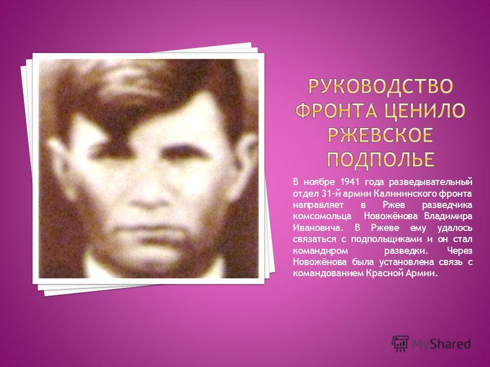В ноябре 1941 года разведывательный отдел 31-й армии Калининского фронта направляет в Ржев разведчика комсомольца Новожёнова Владимира Ивановича. В Ржеве ему удалось связаться с подпольщиками и он стал командиром разведки. Через Новожёнова была устан