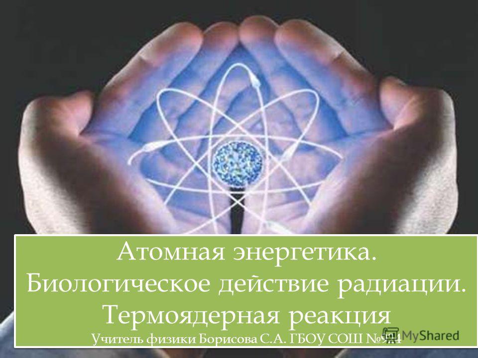 Атомная энергетика. Биологическое действие радиации. Термоядерная реакция Учитель физики Борисова С.А. ГБОУ СОШ 924