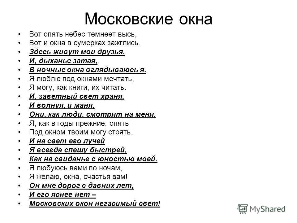 Московские окна Вот опять небес темнеет высь, Вот и окна в сумерках зажглись. Здесь живут мои друзья. И, дыханье затая, В ночные окна вглядываюсь я. Я люблю под окнами мечтать, Я могу, как книги, их читать. И, заветный свет храня, И волнуя, и маня, О