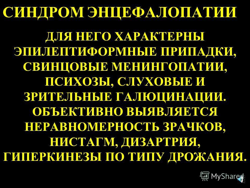 СИНДРОМ ЭНЦЕФАЛОПАТИИ ДЛЯ НЕГО ХАРАКТЕРНЫ ЭПИЛЕПТИФОРМНЫЕ ПРИПАДКИ, СВИНЦОВЫЕ МЕНИНГОПАТИИ, ПСИХОЗЫ, СЛУХОВЫЕ И ЗРИТЕЛЬНЫЕ ГАЛЮЦИНАЦИИ. ОБЪЕКТИВНО ВЫЯВЛЯЕТСЯ НЕРАВНОМЕРНОСТЬ ЗРАЧКОВ, НИСТАГМ, ДИЗАРТРИЯ, ГИПЕРКИНЕЗЫ ПО ТИПУ ДРОЖАНИЯ.