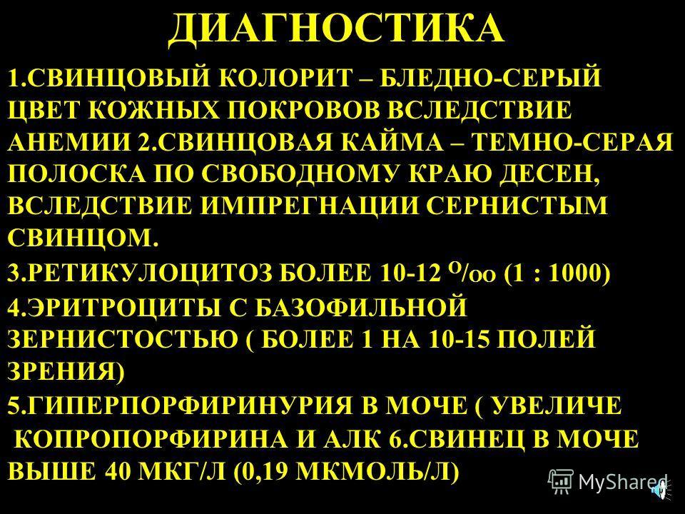 ДИАГНОСТИКА 1.СВИНЦОВЫЙ КОЛОРИТ – БЛЕДНО-СЕРЫЙ ЦВЕТ КОЖНЫХ ПОКРОВОВ ВСЛЕДСТВИЕ АНЕМИИ 2.СВИНЦОВАЯ КАЙМА – ТЕМНО-СЕРАЯ ПОЛОСКА ПО СВОБОДНОМУ КРАЮ ДЕСЕН, ВСЛЕДСТВИЕ ИМПРЕГНАЦИИ СЕРНИСТЫМ СВИНЦОМ. 3.РЕТИКУЛОЦИТОЗ БОЛЕЕ 10-12 О / ОО (1 : 1000) 4.ЭРИТРОЦИ