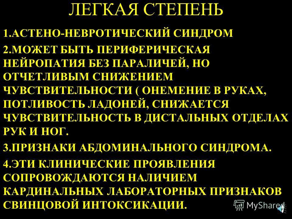 ЛЕГКАЯ СТЕПЕНЬ 1.АСТЕНО-НЕВРОТИЧЕСКИЙ СИНДРОМ 2.МОЖЕТ БЫТЬ ПЕРИФЕРИЧЕСКАЯ НЕЙРОПАТИЯ БЕЗ ПАРАЛИЧЕЙ, НО ОТЧЕТЛИВЫМ СНИЖЕНИЕМ ЧУВСТВИТЕЛЬНОСТИ ( ОНЕМЕНИЕ В РУКАХ, ПОТЛИВОСТЬ ЛАДОНЕЙ, СНИЖАЕТСЯ ЧУВСТВИТЕЛЬНОСТЬ В ДИСТАЛЬНЫХ ОТДЕЛАХ РУК И НОГ. 3.ПРИЗНАКИ