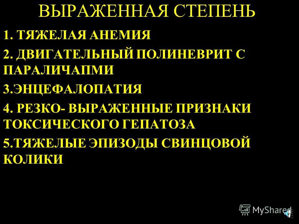 ВЫРАЖЕННАЯ СТЕПЕНЬ 1. ТЯЖЕЛАЯ АНЕМИЯ 2. ДВИГАТЕЛЬНЫЙ ПОЛИНЕВРИТ С ПАРАЛИЧАПМИ 3.ЭНЦЕФАЛОПАТИЯ 4. РЕЗКО- ВЫРАЖЕННЫЕ ПРИЗНАКИ ТОКСИЧЕСКОГО ГЕПАТОЗА 5.ТЯЖЕЛЫЕ ЭПИЗОДЫ СВИНЦОВОЙ КОЛИКИ