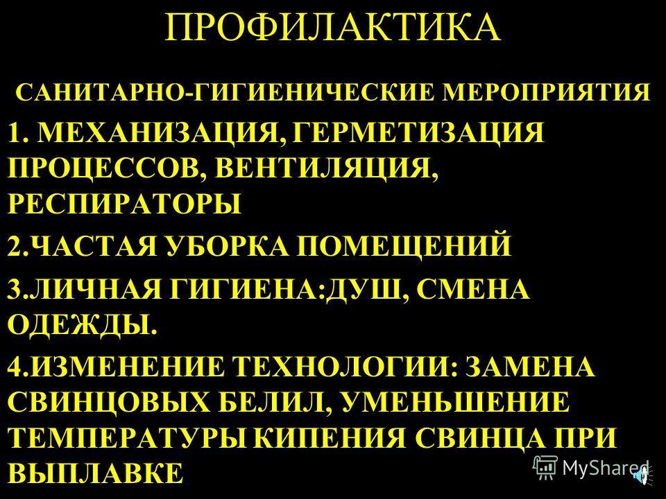 ПРОФИЛАКТИКА САНИТАРНО-ГИГИЕНИЧЕСКИЕ МЕРОПРИЯТИЯ 1. МЕХАНИЗАЦИЯ, ГЕРМЕТИЗАЦИЯ ПРОЦЕССОВ, ВЕНТИЛЯЦИЯ, РЕСПИРАТОРЫ 2.ЧАСТАЯ УБОРКА ПОМЕЩЕНИЙ 3.ЛИЧНАЯ ГИГИЕНА:ДУШ, СМЕНА ОДЕЖДЫ. 4.ИЗМЕНЕНИЕ ТЕХНОЛОГИИ: ЗАМЕНА СВИНЦОВЫХ БЕЛИЛ, УМЕНЬШЕНИЕ ТЕМПЕРАТУРЫ КИПЕ