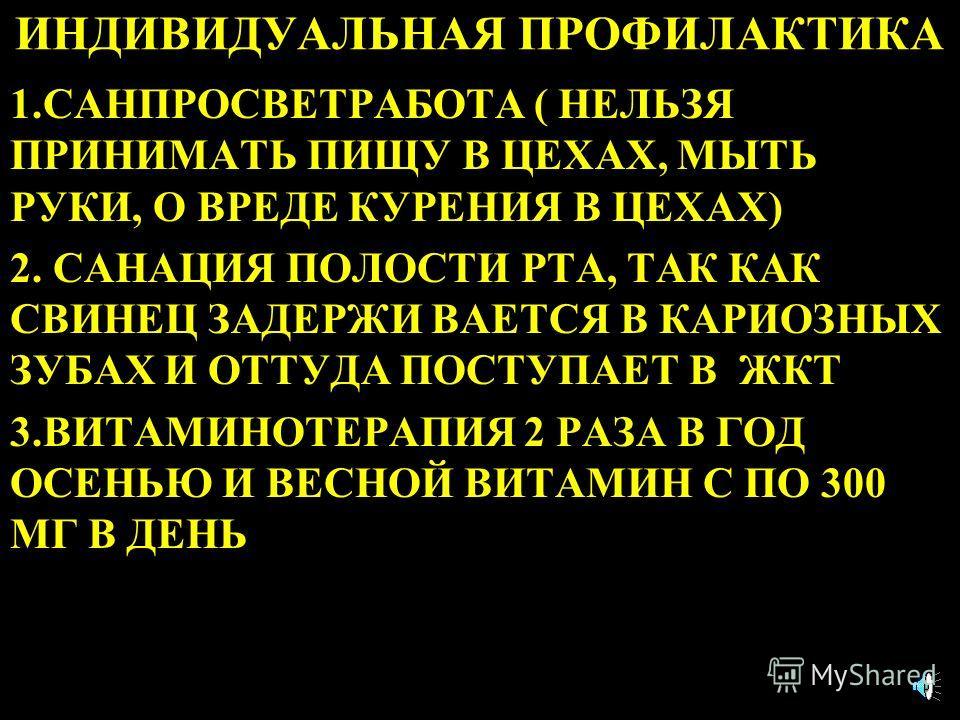 ИНДИВИДУАЛЬНАЯ ПРОФИЛАКТИКА 1.САНПРОСВЕТРАБОТА ( НЕЛЬЗЯ ПРИНИМАТЬ ПИЩУ В ЦЕХАХ, МЫТЬ РУКИ, О ВРЕДЕ КУРЕНИЯ В ЦЕХАХ) 2. САНАЦИЯ ПОЛОСТИ РТА, ТАК КАК СВИНЕЦ ЗАДЕРЖИ ВАЕТСЯ В КАРИОЗНЫХ ЗУБАХ И ОТТУДА ПОСТУПАЕТ В ЖКТ 3.ВИТАМИНОТЕРАПИЯ 2 РАЗА В ГОД ОСЕНЬЮ