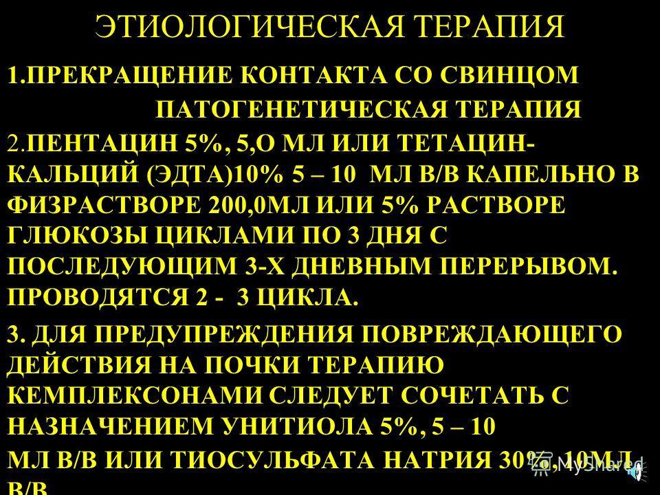 ЭТИОЛОГИЧЕСКАЯ ТЕРАПИЯ 1.ПРЕКРАЩЕНИЕ КОНТАКТА СО СВИНЦОМ ПАТОГЕНЕТИЧЕСКАЯ ТЕРАПИЯ 2.ПЕНТАЦИН 5%, 5,О МЛ ИЛИ ТЕТАЦИН- КАЛЬЦИЙ (ЭДТА)10% 5 – 10 МЛ В/В КАПЕЛЬНО В ФИЗРАСТВОРЕ 200,0МЛ ИЛИ 5% РАСТВОРЕ ГЛЮКОЗЫ ЦИКЛАМИ ПО 3 ДНЯ С ПОСЛЕДУЮЩИМ 3-Х ДНЕВНЫМ ПЕР