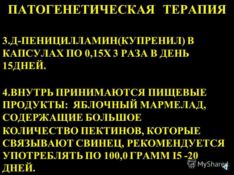 ПАТОГЕНЕТИЧЕСКАЯ ТЕРАПИЯ 3.Д-ПЕНИЦИЛЛАМИН(КУПРЕНИЛ) В КАПСУЛАХ ПО 0,15Х 3 РАЗА В ДЕНЬ 15ДНЕЙ. 4.ВНУТРЬ ПРИНИМАЮТСЯ ПИЩЕВЫЕ ПРОДУКТЫ: ЯБЛОЧНЫЙ МАРМЕЛАД, СОДЕРЖАЩИЕ БОЛЬШОЕ КОЛИЧЕСТВО ПЕКТИНОВ, КОТОРЫЕ СВЯЗЫВАЮТ СВИНЕЦ, РЕКОМЕНДУЕТСЯ УПОТРЕБЛЯТЬ ПО 100
