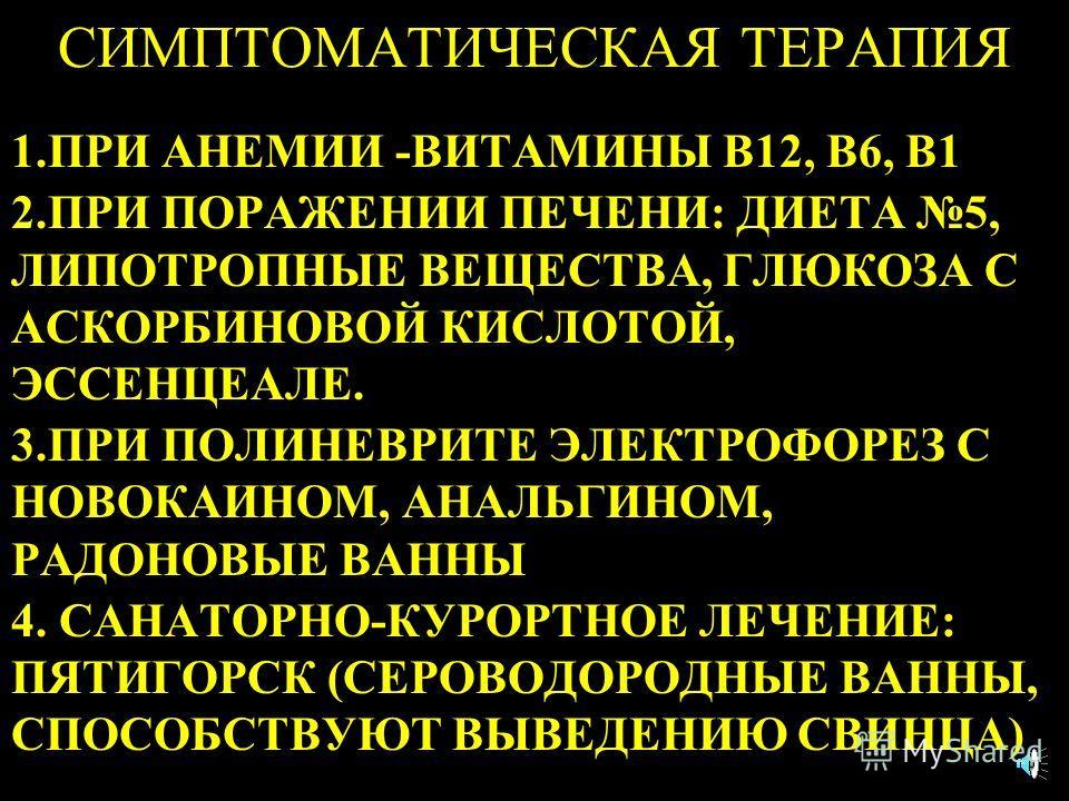 СИМПТОМАТИЧЕСКАЯ ТЕРАПИЯ 1.ПРИ АНЕМИИ -ВИТАМИНЫ В12, В6, В1 2.ПРИ ПОРАЖЕНИИ ПЕЧЕНИ: ДИЕТА 5, ЛИПОТРОПНЫЕ ВЕЩЕСТВА, ГЛЮКОЗА С АСКОРБИНОВОЙ КИСЛОТОЙ, ЭССЕНЦЕАЛЕ. 3.ПРИ ПОЛИНЕВРИТЕ ЭЛЕКТРОФОРЕЗ С НОВОКАИНОМ, АНАЛЬГИНОМ, РАДОНОВЫЕ ВАННЫ 4. САНАТОРНО-КУРО