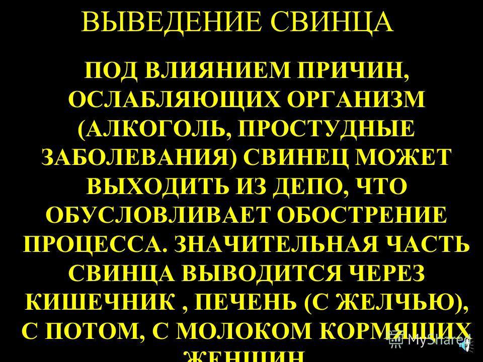 ВЫВЕДЕНИЕ СВИНЦА ПОД ВЛИЯНИЕМ ПРИЧИН, ОСЛАБЛЯЮЩИХ ОРГАНИЗМ (АЛКОГОЛЬ, ПРОСТУДНЫЕ ЗАБОЛЕВАНИЯ) СВИНЕЦ МОЖЕТ ВЫХОДИТЬ ИЗ ДЕПО, ЧТО ОБУСЛОВЛИВАЕТ ОБОСТРЕНИЕ ПРОЦЕССА. ЗНАЧИТЕЛЬНАЯ ЧАСТЬ СВИНЦА ВЫВОДИТСЯ ЧЕРЕЗ КИШЕЧНИК, ПЕЧЕНЬ (С ЖЕЛЧЬЮ), С ПОТОМ, С МОЛО