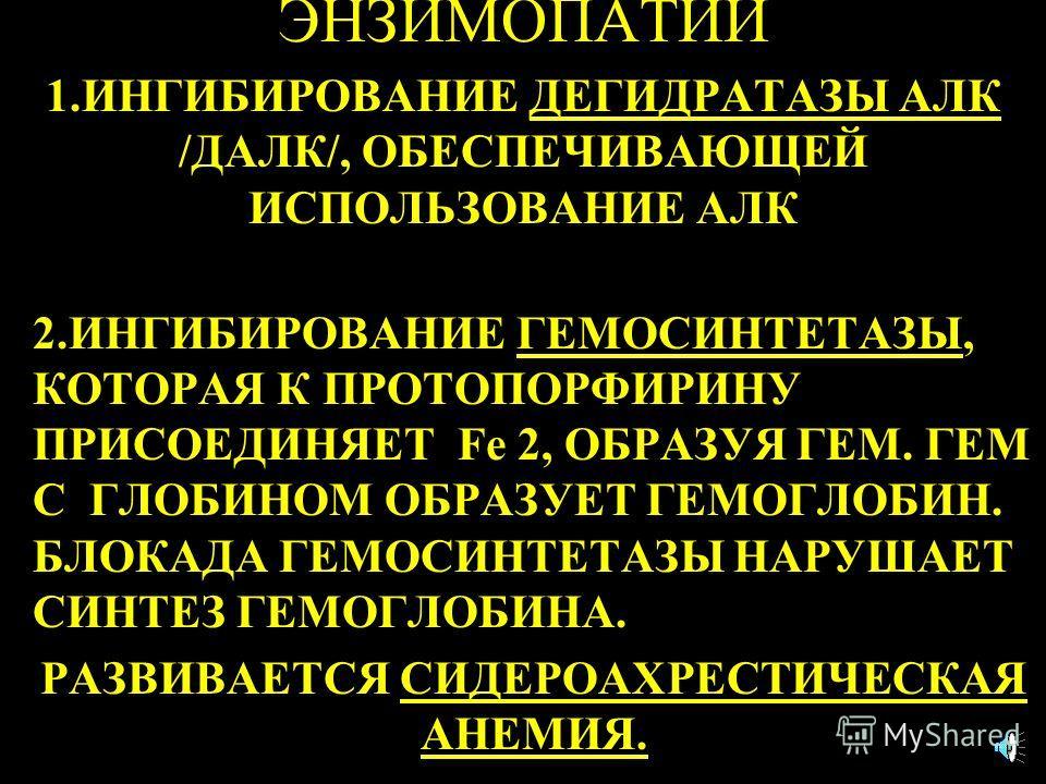 ЭНЗИМОПАТИИ 1.ИНГИБИРОВАНИE ДЕГИДРАТАЗЫ АЛК /ДАЛК/, ОБЕСПЕЧИВАЮЩЕЙ ИСПОЛЬЗОВАНИЕ АЛК 2.ИНГИБИРОВАНИЕ ГЕМОСИНТЕТАЗЫ, КОТОРАЯ К ПРОТОПОРФИРИНУ ПРИСОЕДИНЯЕТ Fe 2, ОБРАЗУЯ ГЕМ. ГЕМ С ГЛОБИНОМ ОБРАЗУЕТ ГЕМОГЛОБИН. БЛОКАДА ГЕМОСИНТЕТАЗЫ НАРУШАЕТ СИНТЕЗ ГЕМ