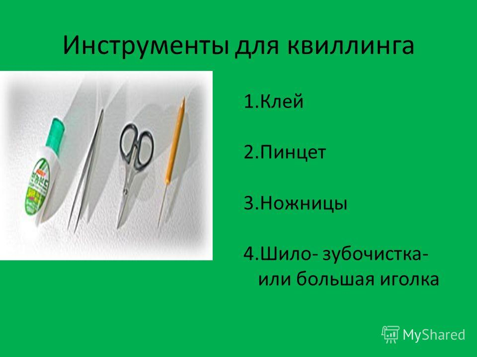 Инструменты для квиллинга 1.Клей 2.Пинцет 3.Ножницы 4.Шило- зубочистка- или большая иголка