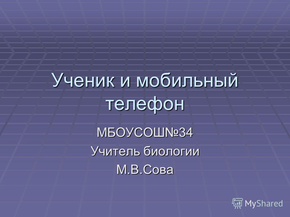 Ученик и мобильный телефон МБОУСОШ34 Учитель биологии М.В.Сова