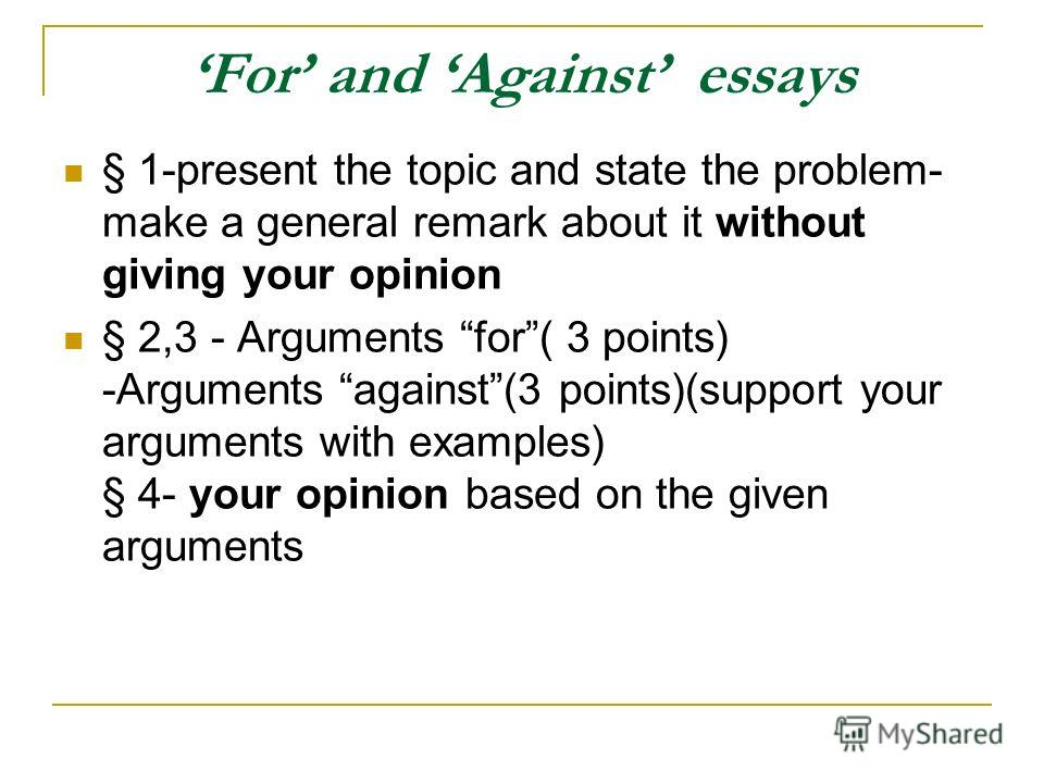 For and Against essays § 1-present the topic and state the problem- make a general remark about it without giving your opinion § 2,3 - Arguments for( 3 points) -Arguments against(3 points)(support your arguments with examples) § 4- your opinion based