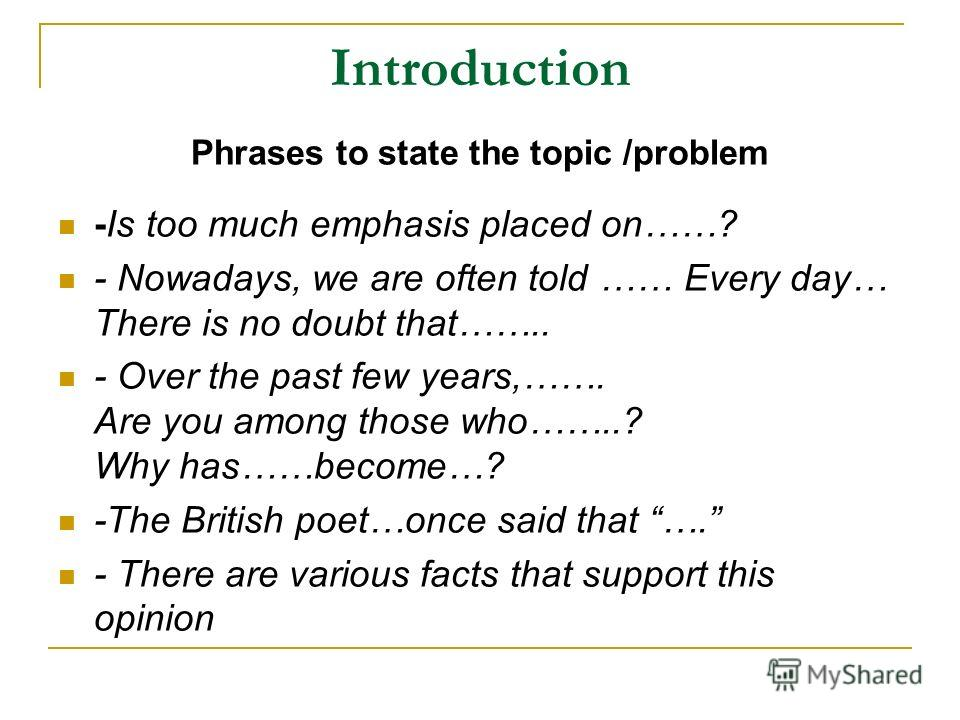 Introduction Phrases to state the topic /problem -Is too much emphasis placed on……? - Nowadays, we are often told …… Every day… There is no doubt that…….. - Over the past few years,……. Are you among those who……..? Why has……become…? -The British poet…