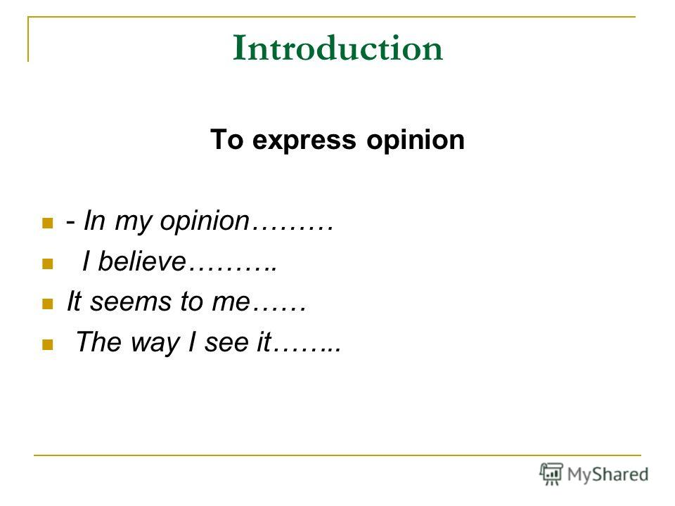 Introduction To express opinion - In my opinion……… I believe………. It seems to me…… The way I see it……..