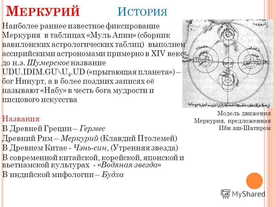 Наиболее раннее известное фиксирование Меркурия в таблицах «Муль Апин» (сборник вавилонских астрологических таблиц) выполнен ассирийскими астрономами примерно в XIV веке до н.э. Шумерское название UDU.IDIM.GU\U 4.UD («прыгающая планета») – бог Нинурт