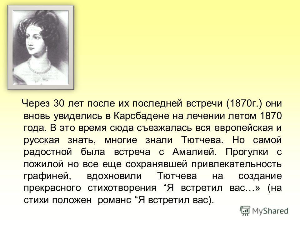 Через 30 лет после их последней встречи (1870г.) они вновь увиделись в Карсбадене на лечении летом 1870 года. В это время сюда съезжалась вся европейская и русская знать, многие знали Тютчева. Но самой радостной была встреча с Амалией. Прогулки с пож