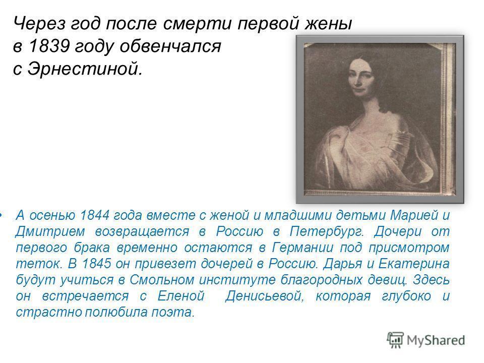 Через год после смерти первой жены в 1839 году обвенчался с Эрнестиной. А осенью 1844 года вместе с женой и младшими детьми Марией и Дмитрием возвращается в Россию в Петербург. Дочери от первого брака временно остаются в Германии под присмотром теток