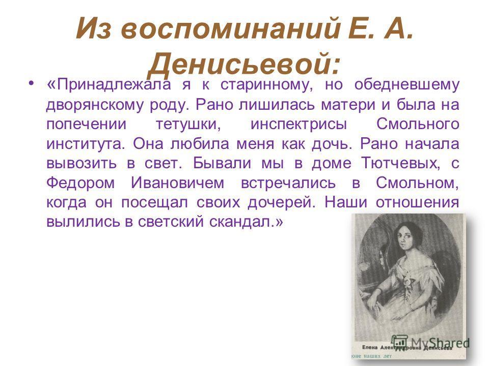 Из воспоминаний Е. А. Денисьевой: « Принадлежала я к старинному, но обедневшему дворянскому роду. Рано лишилась матери и была на попечении тетушки, инспектрисы Смольного института. Она любила меня как дочь. Рано начала вывозить в свет. Бывали мы в до