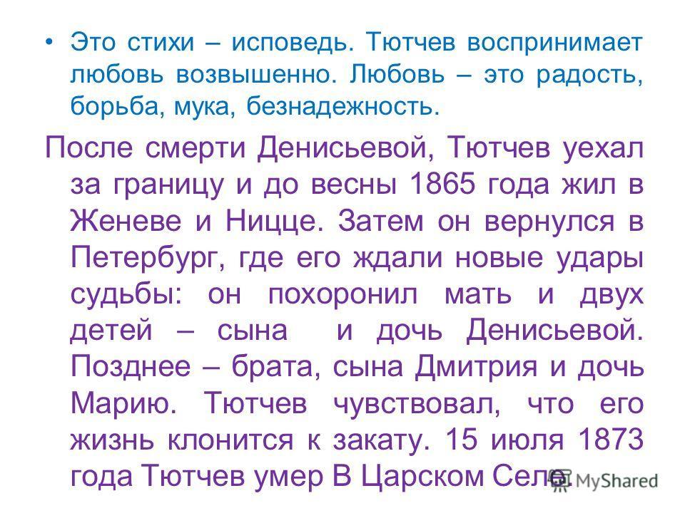 Это стихи – исповедь. Тютчев воспринимает любовь возвышенно. Любовь – это радость, борьба, мука, безнадежность. После смерти Денисьевой, Тютчев уехал за границу и до весны 1865 года жил в Женеве и Ницце. Затем он вернулся в Петербург, где его ждали н