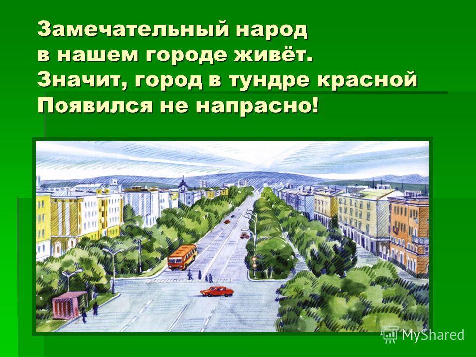 Замечательный народ в нашем городе живёт. Значит, город в тундре красной Появился не напрасно!