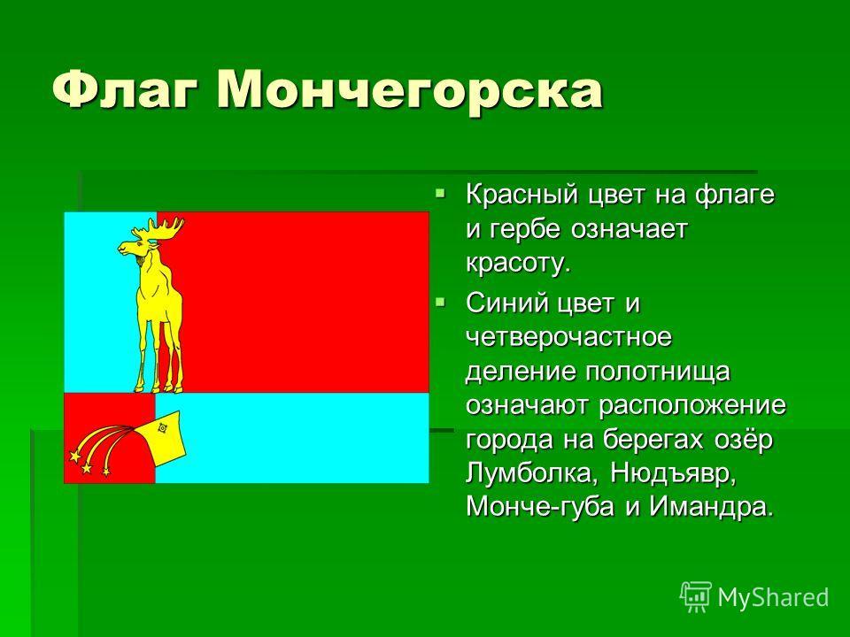 Флаг Мончегорска Красный цвет на флаге и гербе означает красоту. Красный цвет на флаге и гербе означает красоту. Синий цвет и четверочастное деление полотнища означают расположение города на берегах озёр Лумболка, Нюдъявр, Монче-губа и Имандра. Синий