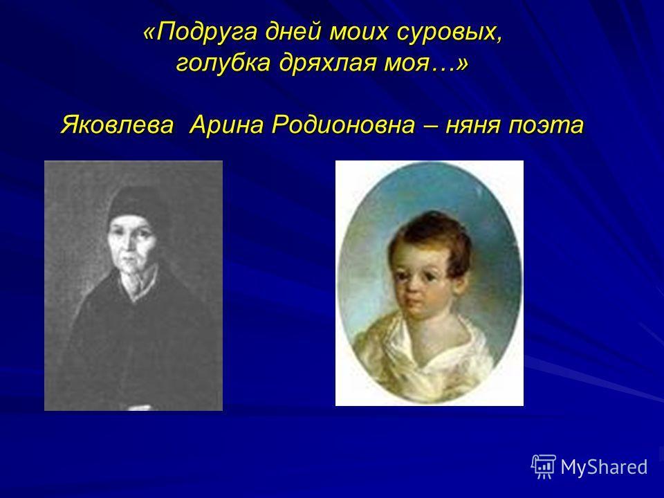 «Подруга дней моих суровых, голубка дряхлая моя…» Яковлева Арина Родионовна – няня поэта