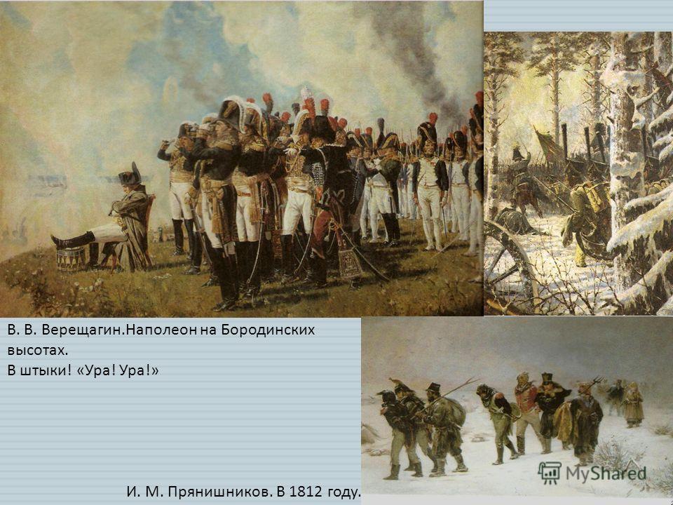 В. В. Верещагин.Наполеон на Бородинских высотах. В штыки! «Ура! Ура!» И. М. Прянишников. В 1812 году.