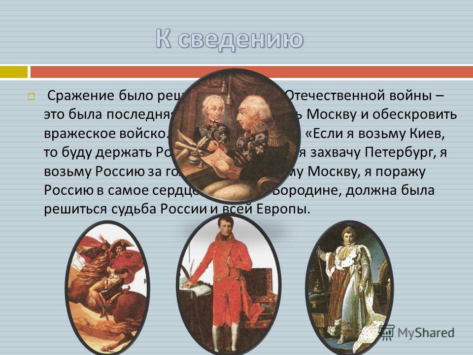 Сражение было решающим в ходе Отечественной войны – это была последняя попытка защитить Москву и обескровить вражеское войско. Наполеон говорил : « Если я возьму Киев, то буду держать Россию за ноги ; если я захвачу Петербург, я возьму Россию за голо