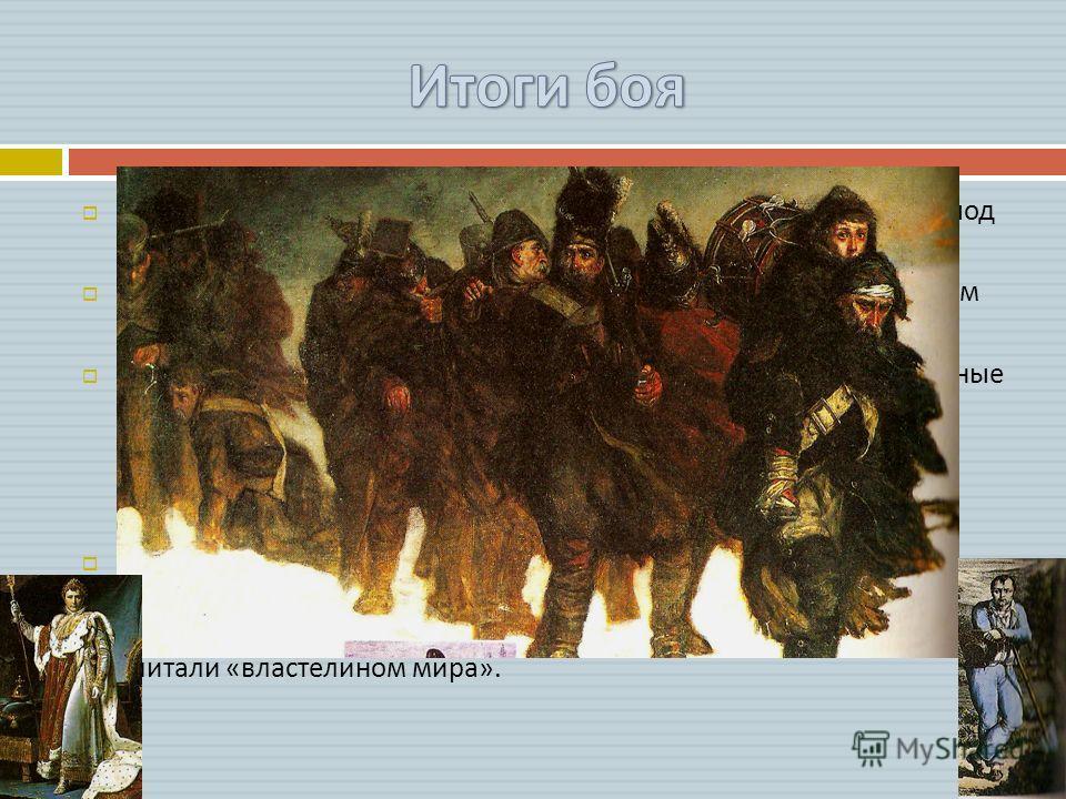 Наполеон пересел границу России во главе 600- тысячной армии, под Бородином за 15 часов боя потерял 60 тысяч. Дойдя до Москвы через 3 месяца, Наполеон насчитывал немногим более 100 000 штыков. Русское упорство и стойкость, верная стратегия и такие не