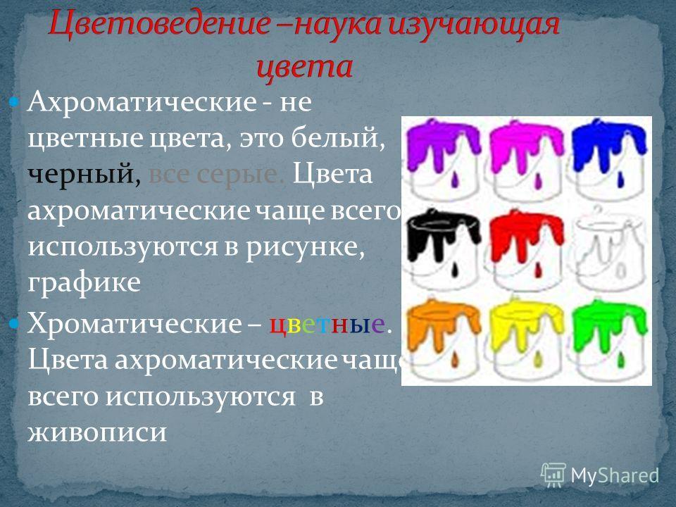 Ахроматические - не цветные цвета, это белый, черный, все серые. Цвета ахроматические чаще всего используются в рисунке, графике Хроматические – цветные. Цвета ахроматические чаще всего используются в живописи