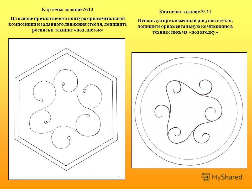 Карточка-задание 13 На основе предлагаемого контура орнаментальной композиции и заданного движения стебля, допишите роспись в технике «под листок» Карточка-задание 14 Используя предложенный рисунок стебля, допишите орнаментальную композицию в технике