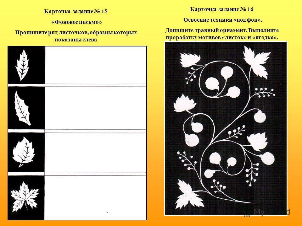Карточка-задание 15 «Фоновое письмо» Пропишите ряд листочков, образцы которых показаны слева Карточка-задание 16 Освоение техники «под фон». Допишите травный орнамент. Выполните проработку мотивов «листок» и «ягодка».