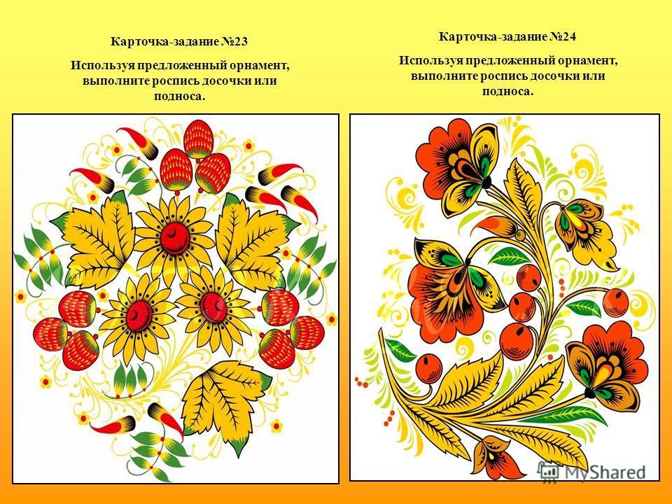 Карточка-задание 23 Используя предложенный орнамент, выполните роспись досочки или подноса. Карточка-задание 24 Используя предложенный орнамент, выполните роспись досочки или подноса.