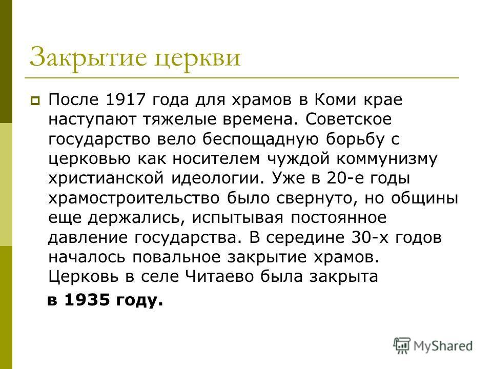 Закрытие церкви После 1917 года для храмов в Коми крае наступают тяжелые времена. Советское государство вело беспощадную борьбу с церковью как носителем чуждой коммунизму христианской идеологии. Уже в 20-е годы храмостроительство было свернуто, но об
