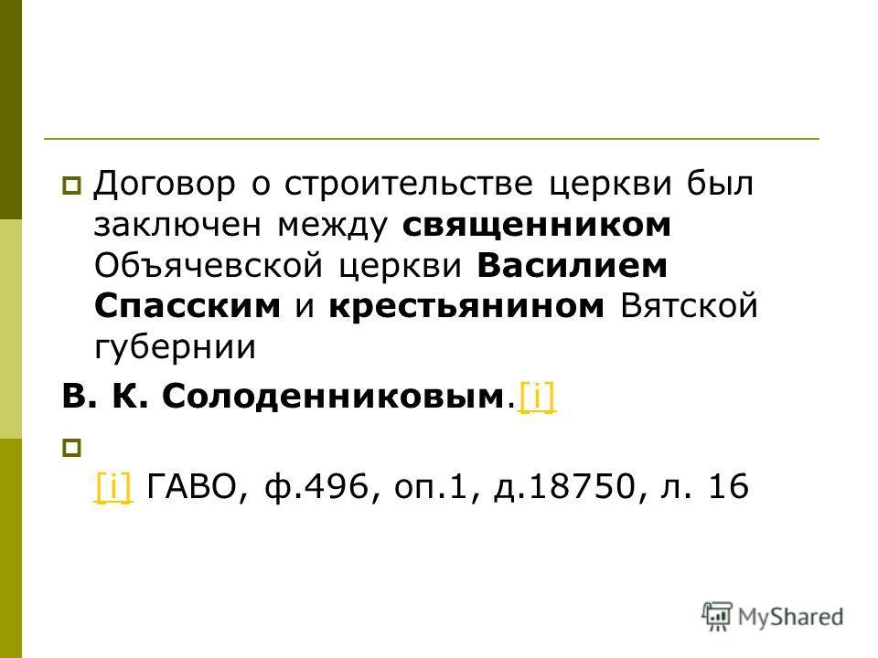 Договор о строительстве церкви был заключен между священником Объячевской церкви Василием Спасским и крестьянином Вятской губернии В. К. Солоденниковым.[i][i] [i] ГАВО, ф.496, оп.1, д.18750, л. 16 [i]