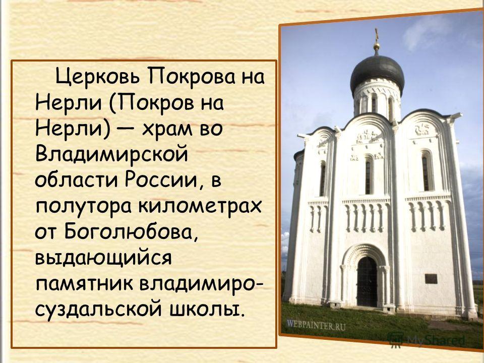 Церковь Покрова на Нерли (Покров на Нерли) храм во Владимирской области России, в полутора километрах от Боголюбова, выдающийся памятник владимиро- суздальской школы.