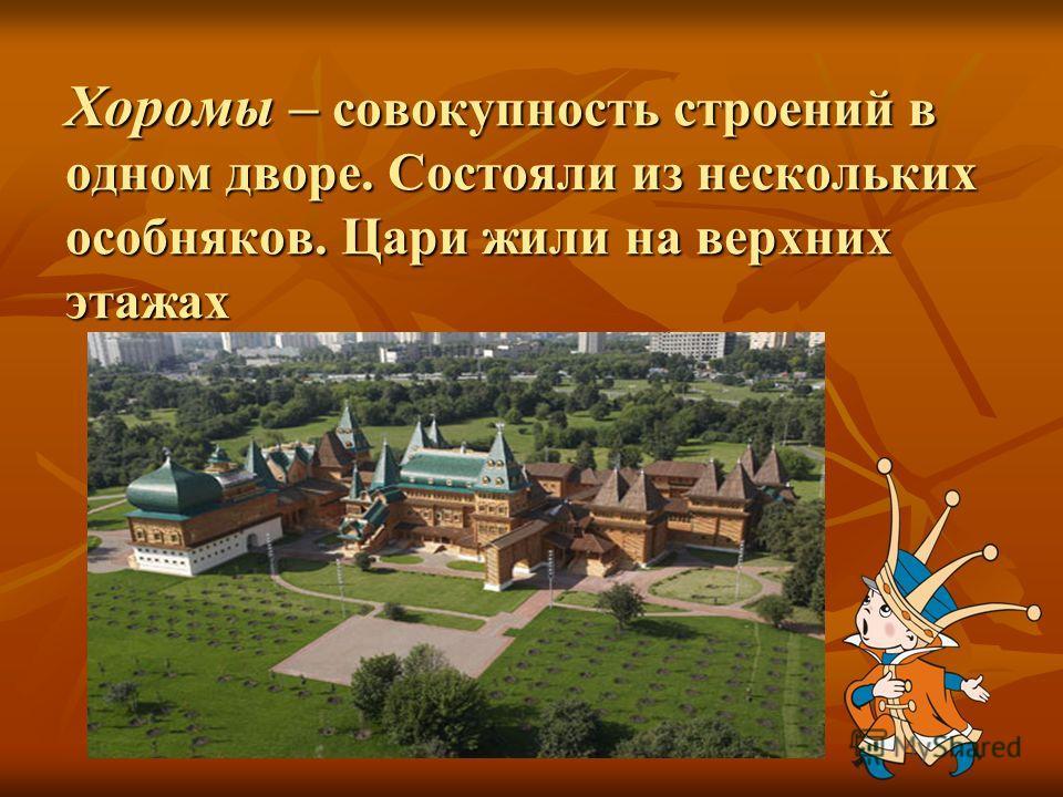Хоромы – совокупность строений в одном дворе. Состояли из нескольких особняков. Цари жили на верхних этажах