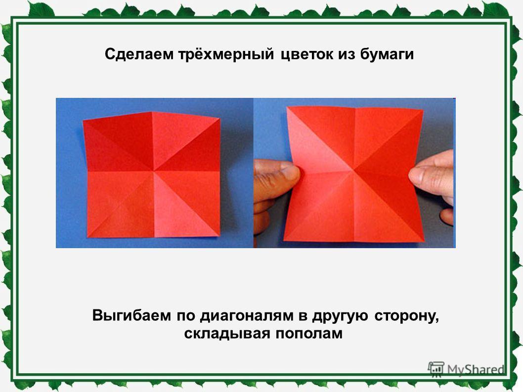Сделаем трёхмерный цветок из бумаги Выгибаем по диагоналям в другую сторону, складывая пополам