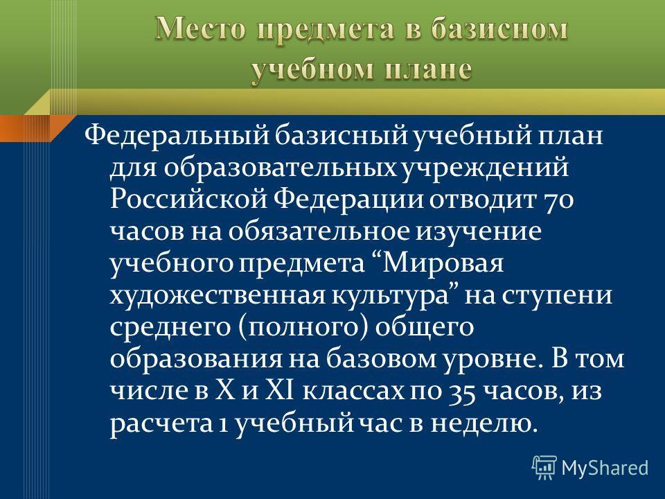 Федеральный базисный учебный план для образовательных учреждений Российской Федерации отводит 70 часов на обязательное изучение учебного предмета Мировая художественная культура на ступени среднего (полного) общего образования на базовом уровне. В то