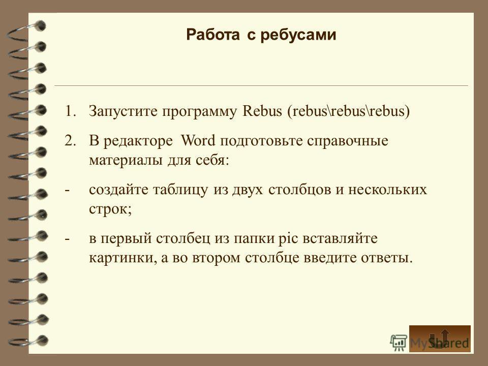 Работа с ребусами 1.Запустите программу Rebus (rebus\rebus\rebus) 2.В редакторе Word подготовьте справочные материалы для себя: -создайте таблицу из двух столбцов и нескольких строк; -в первый столбец из папки pic вставляйте картинки, а во втором сто