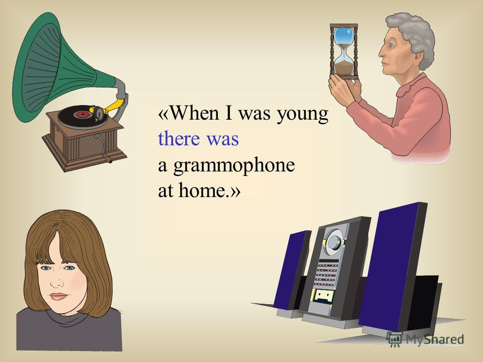 «When I was young there was a grammophone at home.»