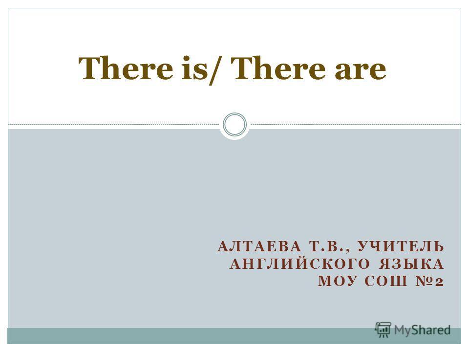 АЛТАЕВА Т.В., УЧИТЕЛЬ АНГЛИЙСКОГО ЯЗЫКА МОУ СОШ 2 There is/ There are