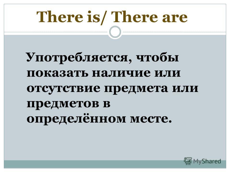 Употребляется, чтобы показать наличие или отсутствие предмета или предметов в определённом месте. There is/ There are